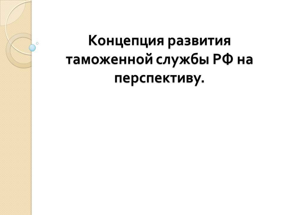 Презентации по таможне Привет Студент  Презентация на тему Концепция развития таможенной службы РФ на перспективу