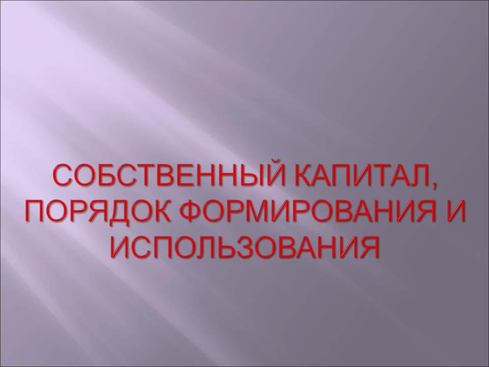 Презентация СОБСТВЕННЫЙ КАПИТАЛ ПОРЯДОК ФОРМИРОВАНИЯ И  Презентация СОБСТВЕННЫЙ КАПИТАЛ ПОРЯДОК ФОРМИРОВАНИЯ И ИСПОЛЬЗОВАНИЯ